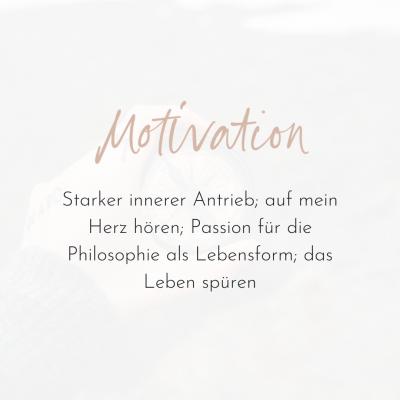 Motivation. Starker innerer Antrieb; auf mein Herz hören; Passion für die Philosophie als Lebensform; das Leben spüren